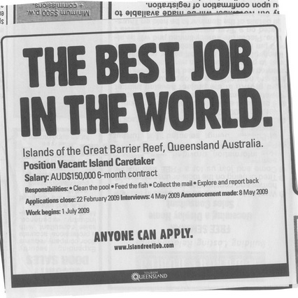 "An image of the job advert that reads ""The best job in the world. Islands of the Great barrier reef, Queensland Australia. Position Vacant: Island Caretaker. Salary: AUD$ 150,000 and 6-month contract. Responsibilities: clean the pool, feed the fish, collect the mail, explore and report back. Applications close: 22 February 2009. Interviews: 4 May 2009. Announcement made: 8 May 2009. Work begins: 1 July 2009. Anyone can apply. www.islandreefjob.com"""